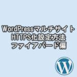 ワードプレスマルチサイトをhttpからhttps(常時SSL化)!ファイアバードの設定方法・やり方