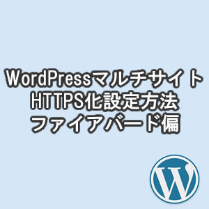 ワードプレスマルチサイトをhttpからhttps!ファイアバードの設定方法・やり方