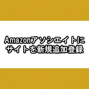 Amazonアソシエイトにサイト追加登録出来ないと思ったら出来た