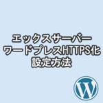 エックスサーバーHTTPS化(常時SSL化)!SSL設定をワードプレスにする方法