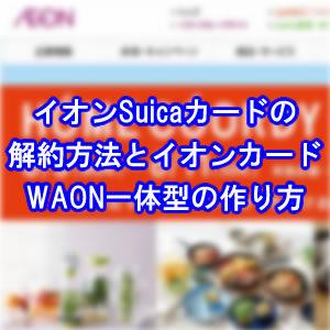 イオンSuicaカード解約しイオンカード(WAON一体型)に切り替える方法