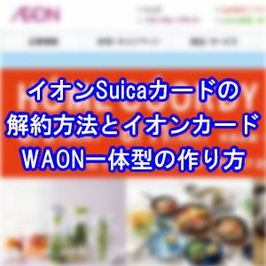 イオンSuicaカード解約しイオンカード(WAON一体型)に ...