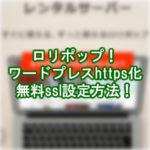 ロリポップ無料独自sslの設定方法!ワードプレスHTTPS化(常時SSL化)