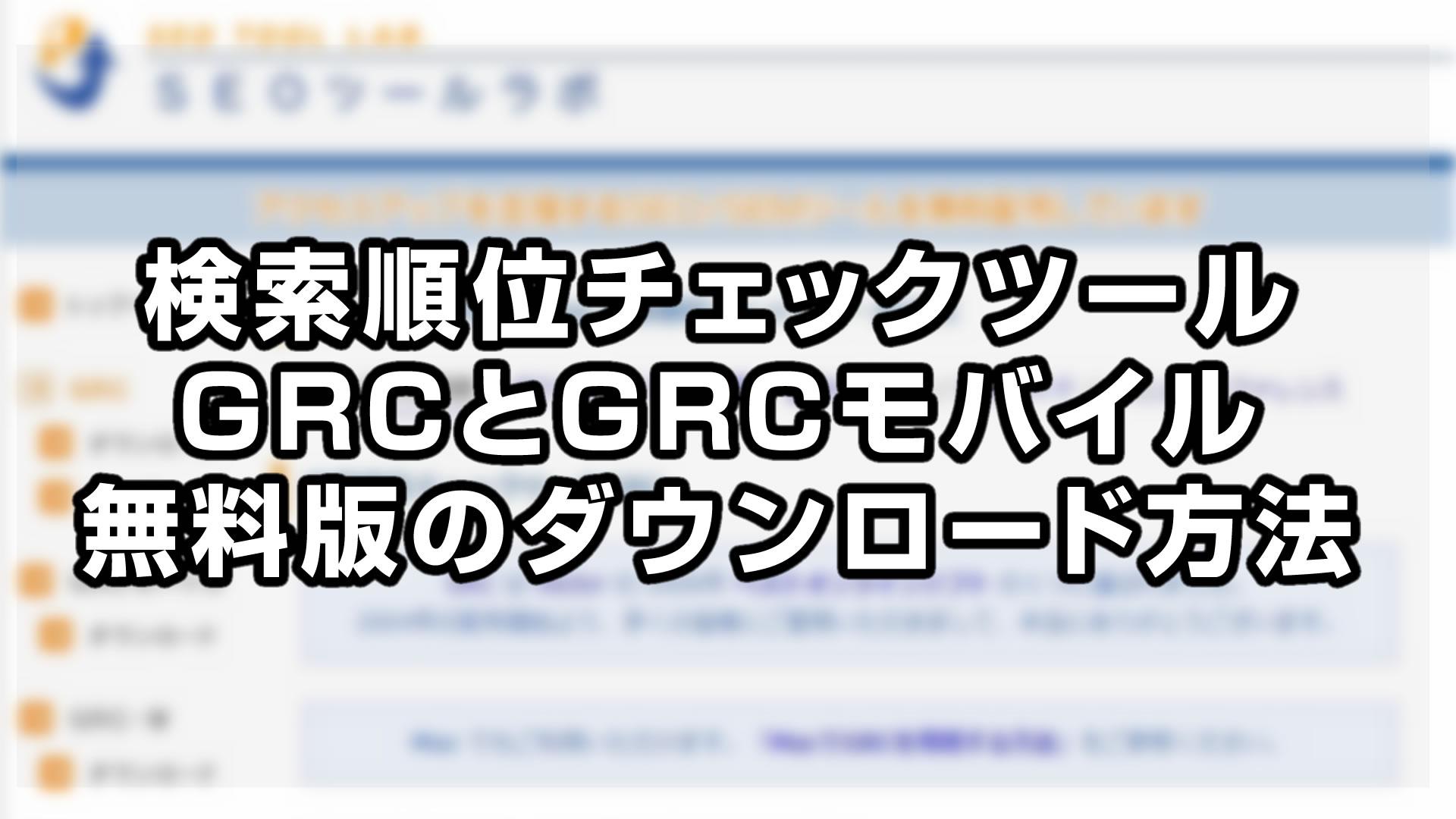 検索順位チェックツールGRCとGRCモバイルの無料版をダウンロード!
