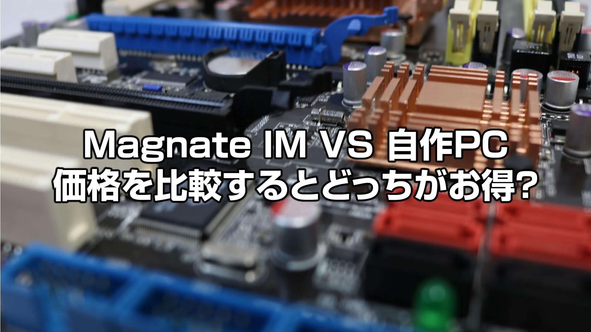 Magnate IMと同等スペックで自作を想定した場合の価格比較!どっちがお得?