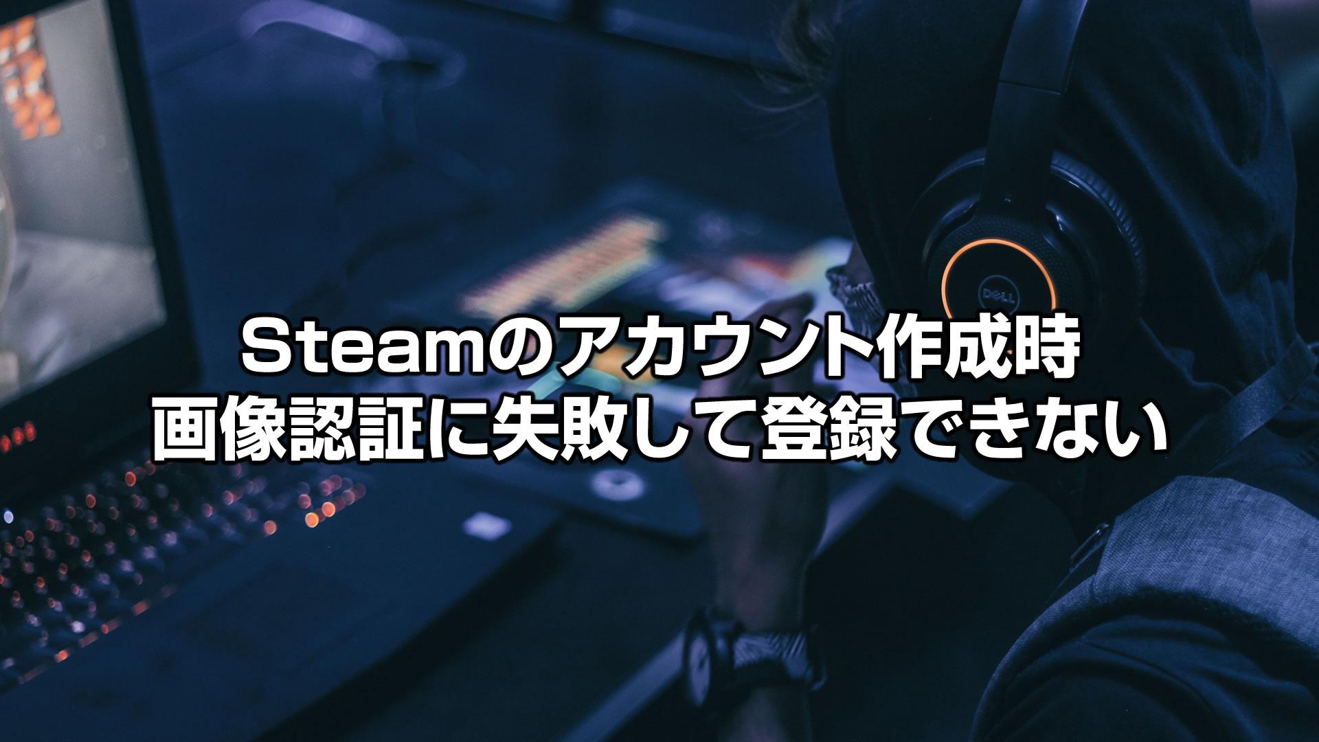 【解決方法】Steamのアカウント作成時画像認証に失敗して登録できない