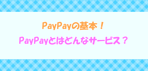 今更聞けないPayPayとはどんなサービス?