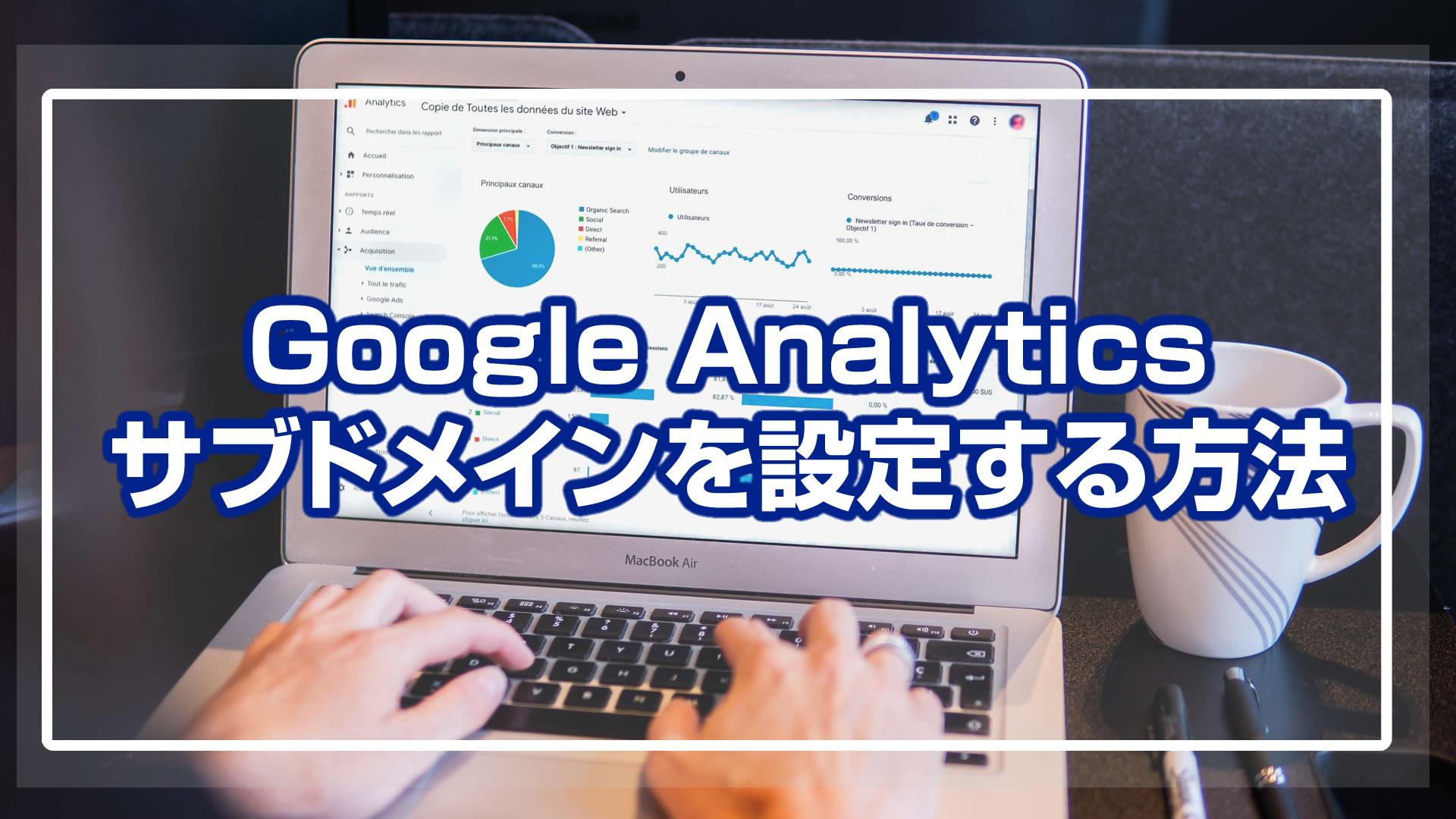 Google Analyticsにサブドメインを設定する方法!計測は2つのやり方がある